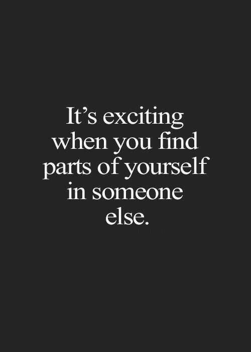 You, When You, and Find: It's exciting  when you find  parts of yourself  in someone  else.