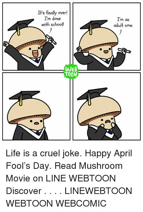 Life, Memes, and School: It's finally over!  I'm done  with school!  WEB  TOON  I'm an  adult now. Life is a cruel joke. Happy April Fool's Day. Read Mushroom Movie on LINE WEBTOON Discover . . . . LINEWEBTOON WEBTOON WEBCOMIC