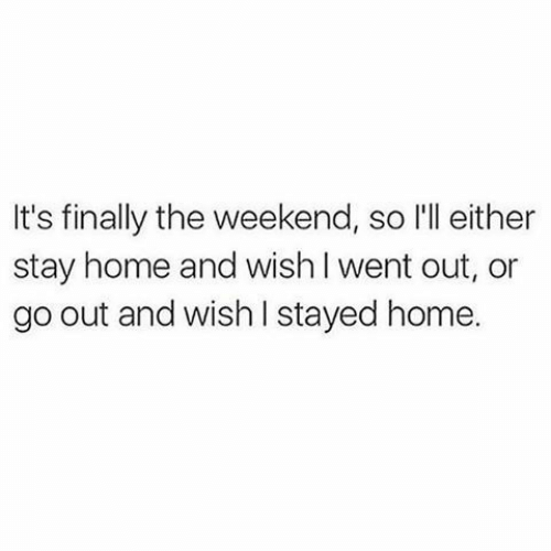 Home, The Weekend, and Weekend: It's finally the weekend, so l'll either  stay home and wish l went out, or  go out and wish I stayed home.