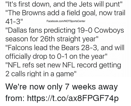 """Dallas Cowboys, Facebook, and Nfl: """"It's first down, and the Jets will punt""""  The Browns add a field goal, now trail  41-3""""  """"Dallas fans predicting 19-0 Cowboys  season for 26th straight year  """"Falcons lead the Bears 28-3, and will  officially drop to 0-1 on the year""""  """"NFL refs set new NFL record getting  2 calls right in a game""""  Facebook.com/NOTSportsCenter We're now only 7 weeks away from: https://t.co/ax8FPGF74p"""