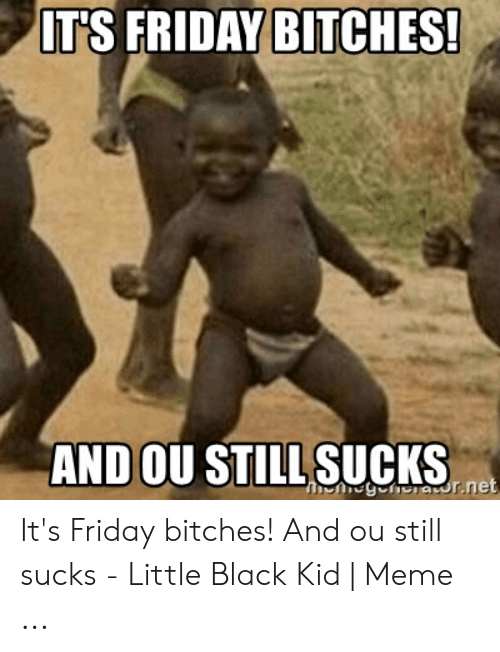 Black Kid Meme: IT'S FRIDAY BITCHES  AND OU STILL SUCKSe  egehsravur.ne It's Friday bitches! And ou still sucks - Little Black Kid | Meme ...