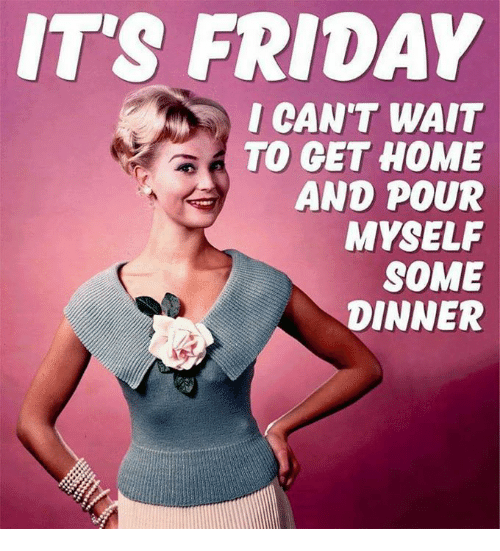 Dank, Friday, and It's Friday: IT'S FRIDAY  I CAN'T WAIT  TO GET HOME  AND POUR  MYSELF  SOME  DINNER