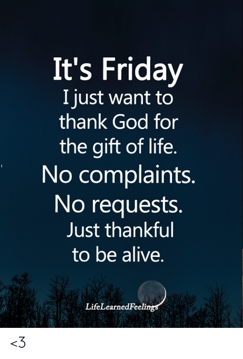 Alive, Friday, and God: It's Friday  I just want to  thank God for  the gift of life.  No complaints.  No requests.  Just thankful  to be alive.  LifeLearnedFeelings <3