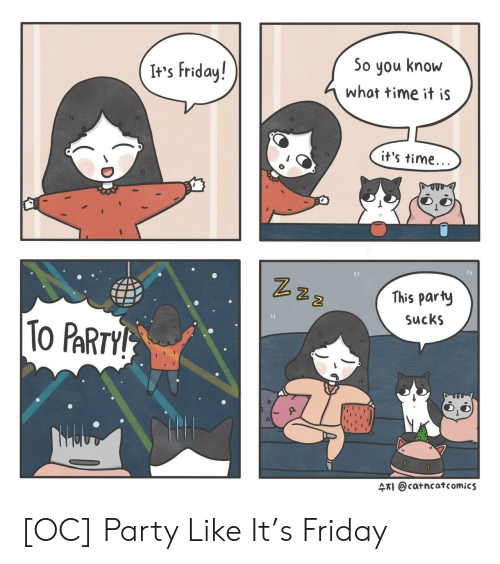 What Time It Is: It's Friday!  So you know  what time it iS  it's time  2  This party  SucKS  2  ARI @catncatcomics [OC] Party Like It's Friday