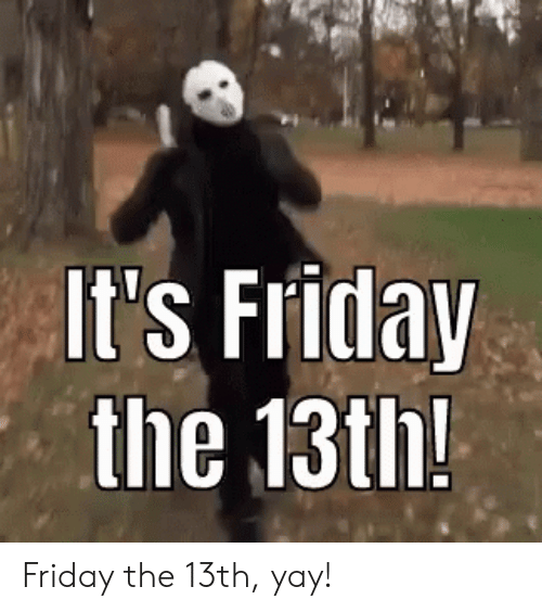 Friday the 13th: It's Friday  the 13th! Friday the 13th, yay!