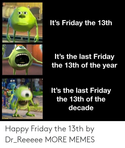 Friday the 13th: It's Friday the 13th  It's the last Friday  the 13th of the year  It's the last Friday  the 13th of the  decade Happy Friday the 13th by Dr_Reeeee MORE MEMES