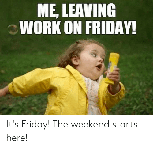 weekend: It's Friday! The weekend starts here!