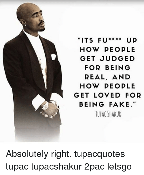 "Fake, Memes, and Tupac Shakur: ITS FU****  U p  HOW PEOPLE  GET JUDGED  FOR BEING  REAL, AND  HOW PEOPLE  GET LOVED FOR  BEING FAKE.""  TUPAC SHAKUR Absolutely right. tupacquotes tupac tupacshakur 2pac letsgo"