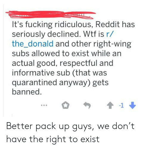 Fucking, Reddit, and Wtf: It's fucking ridiculous, Reddit has  seriously declined. Wtf is r/  the_donald and other right-wing  subs allowed to exist while an  actual good, respectful and  informative sub (that was  quarantined anyway) gets  banned.  1 Better pack up guys, we don't have the right to exist