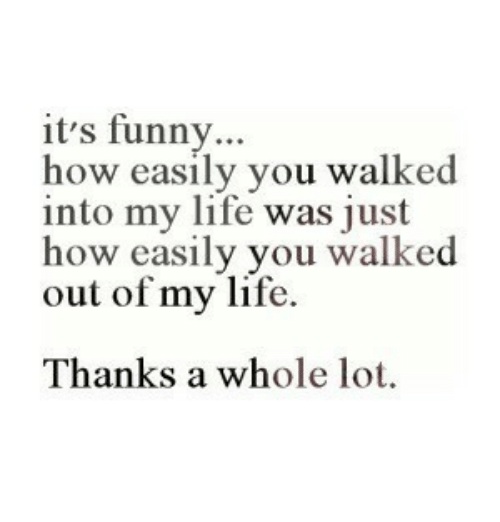 Funny, Life, and How: it's funny...  how easily you walked  into my life was just  how easily you walked  out of my life.  Thanks a whole lot.