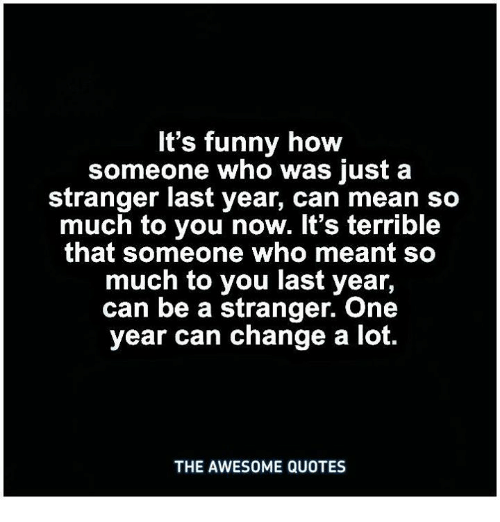Its Funny How Someone Who Was Just A Stranger Last Year Can