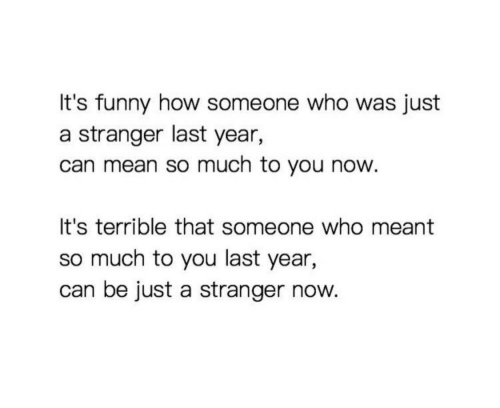 Now Its: It's funny how someone who was just  a stranger last year,  can mean so much to you now  It's terrible that someone who meant  so much to you last year,  can be just a stranger now.