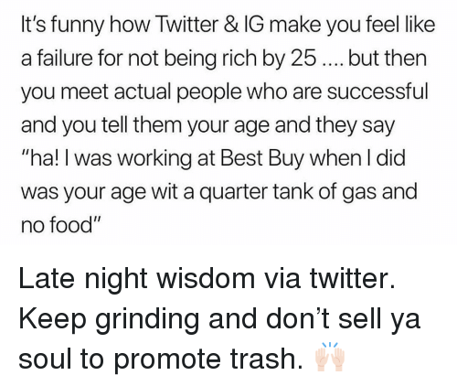 """Being rich: It's funny how Twitter & IG make you feel like  a failure for not being rich by 25.. but then  you meet actual people who are successful  and you tell them your age and they say  """"ha! I was working at Best Buy when I did  was your age wit a quarter tank of gas and  no food"""" Late night wisdom via twitter. Keep grinding and don't sell ya soul to promote trash. 🙌🏻"""