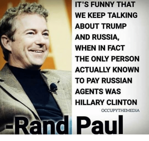 Rand Paul: IT'S FUNNY THAT  WE KEEP TALKING  ABOUT TRUMP  AND RUSSIA,  WHEN IN FACT  THE ONLY PERSON  ACTUALLY KNOWN  TO PAY RUSSIAN  AGENTS WAS  HILLARY CLINTON  -Rand Paul  OCCUPYTHEMEDIA