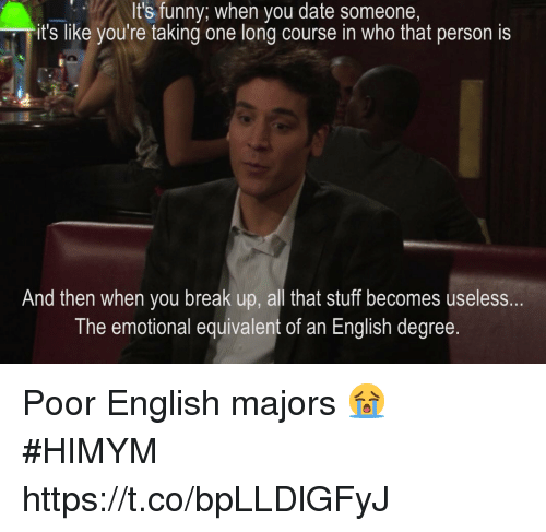 Funny, Memes, and Break: It's funny; when you date someone,  it's like you're taking one long course in who that person is  And then when you break up, all that stuff becomes useless..  The emotional equivalent of an English degree Poor English majors 😭 #HIMYM https://t.co/bpLLDlGFyJ