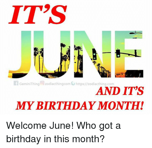 Birthday Month: IT'S  Gemin Thing Zodiacthingcom https/ zodiacthing com  AND ITS  MY BIRTHDAY MONTH! Welcome June! Who got a birthday in this month?