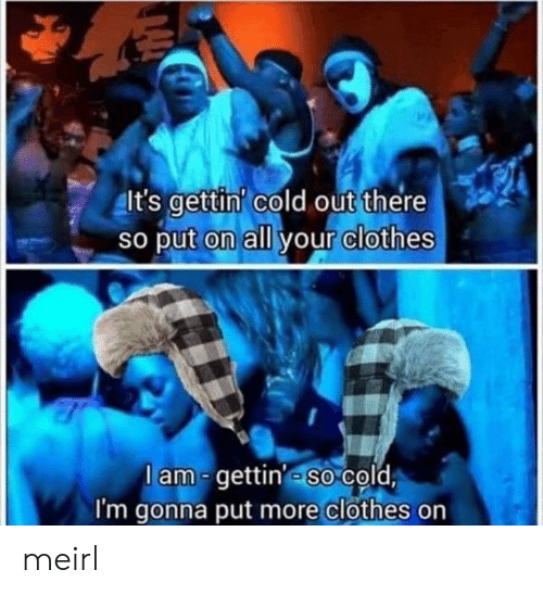 Out There: It's gettin' cold out there  So put on all your clothes  lam-gettin' so cold  I'm gonna put more clothes on meirl