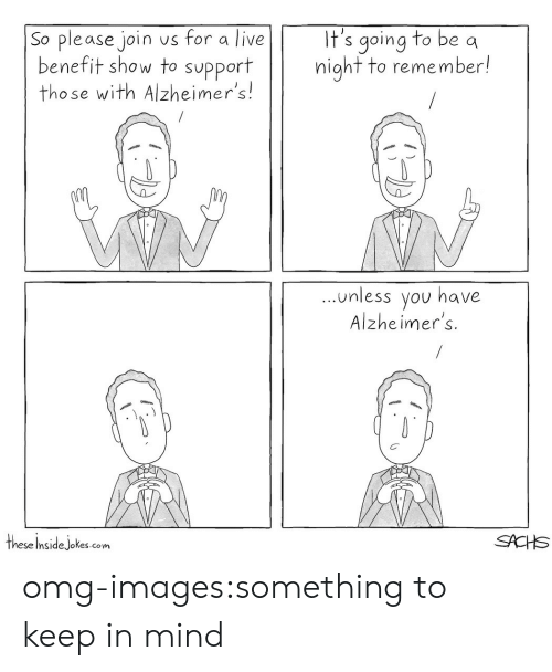 Omg, Tumblr, and Alzheimer's: It's going to be a  night to remember!  So please join us for a live  benefit show to support  those with Alzheimer's!  unless you have  Alzheimer's.  these Insidejokes.com omg-images:something to keep in mind