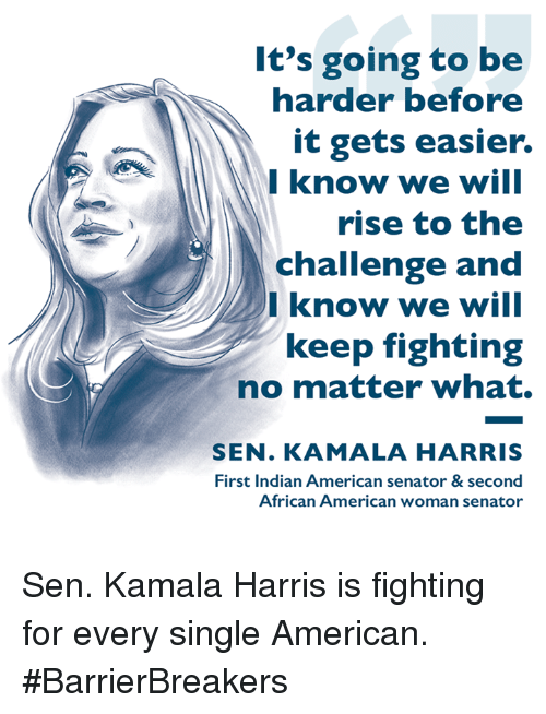 Memes, American, and Indian: It's going to be  harder before  it gets easier.  Iknow we will  rise to the  challenge and  Iknow we will  keep fighting  no matter what.  SEN. KAMALA HARRIS  First Indian American senator & second  African American woman senator Sen. Kamala Harris is fighting for every single American. #BarrierBreakers