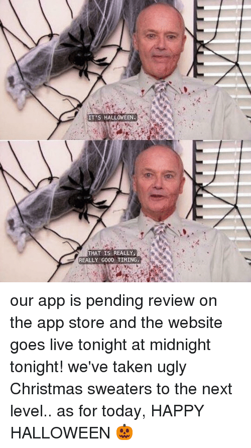 Christmas, Halloween, and Memes: IT'S  HALLOWEEN.  THAT IS REALLY,  REALLY GOOD TIMING. our app is pending review on the app store and the website goes live tonight at midnight tonight! we've taken ugly Christmas sweaters to the next level.. as for today, HAPPY HALLOWEEN 🎃