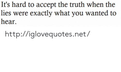 Http, Truth, and Net: It's hard to accept the truth when the  lies were exactly what you wanted to  hear. http://iglovequotes.net/
