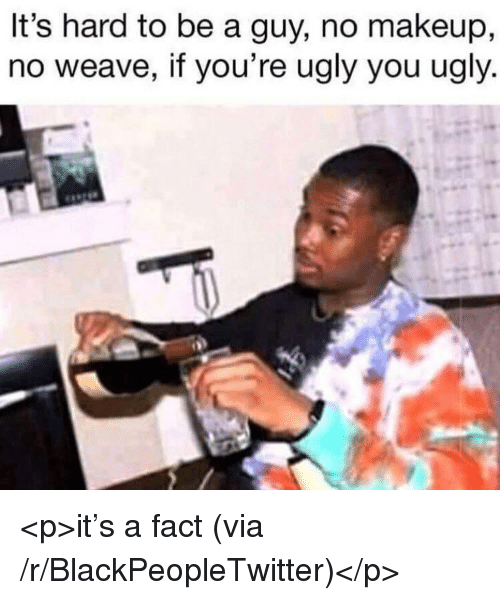 Blackpeopletwitter, Makeup, and Ugly: It's hard to be a guy, no makeup,  no weave, if you're ugly you ugly <p>it's a fact (via /r/BlackPeopleTwitter)</p>