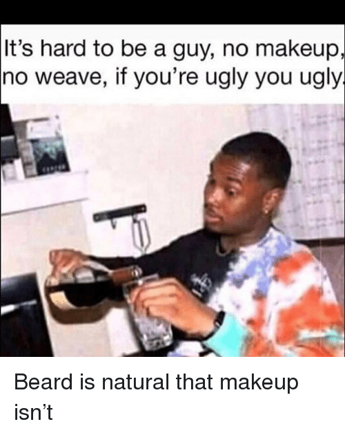 Beard, Funny, and Makeup: It's hard to be a guy, no makeup,  no weave, if you're ugly you ugly Beard is natural that makeup isn't