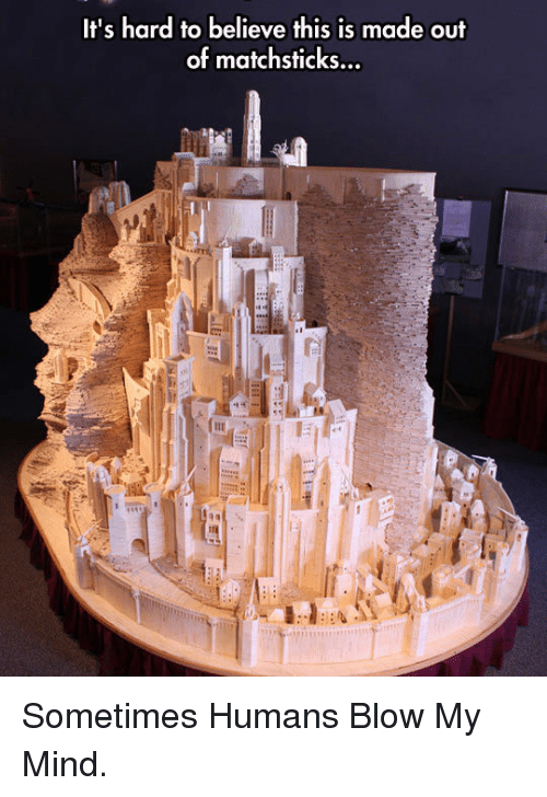 Blow My Mind: It's hard to believe this is made out  of matchsticks... <p>Sometimes Humans Blow My Mind.</p>