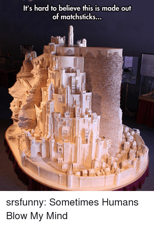 Blow My Mind: It's hard to believe this is made out  of matchsticks... srsfunny:  Sometimes Humans Blow My Mind