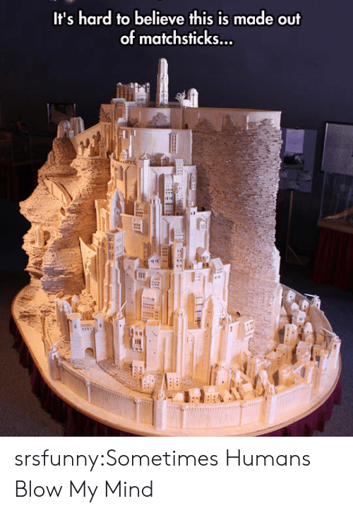 Blow My Mind: It's hard to believe this is made out  of matchsticks... srsfunny:Sometimes Humans Blow My Mind