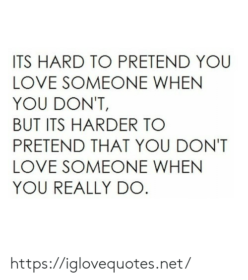 Love, Net, and You: ITS HARD TO PRETEND YOU  LOVE SOMEONE WHEN  YOU DON'T,  BUT ITS HARDER TO  PRETEND THAT YOU DONT  LOVE SOMEONE WHEN  YOU REALLY DO https://iglovequotes.net/