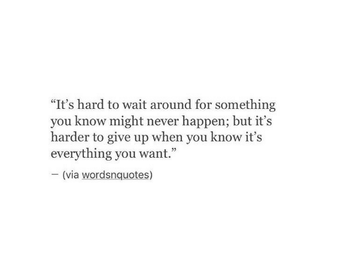 """Never, Via, and You: """"It's hard to wait around for something  you know might never happen; but it's  harder to give up when you know it's  everything you want.""""  (via wordsnquotes)"""
