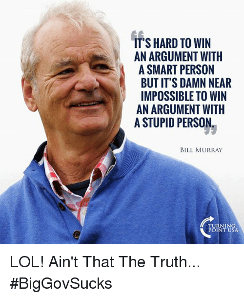 Lol, Memes, and Bill Murray: IT'S HARD TO WIN  AN ARGUMENT WITH  A SMART PERSON  BUT IT'S DAMN NEAR  IMPOSSIBLE TO WIN  AN ARGUMENT WITH  A STUPID PERSON  BILL MURRAY  TURNING  POINT USA LOL! Ain't That The Truth... #BigGovSucks