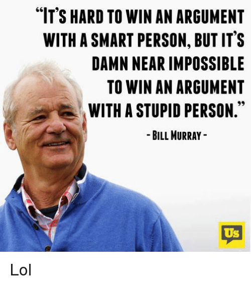 """Memes, 🤖, and Argumenting: """"IT'S HARD TO WIN AN ARGUMENT  WITH ASMART PERSON, BUT IT'S  DAMN NEAR IMPOSSIBLE  TO WIN AN ARGUMENT  WITH A STUPID PERSON  BILL MURRAY  US Lol"""