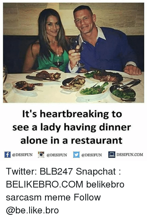 Being Alone, Be Like, and Meme: It's heartbreaking to  see a lady having dinner  alone in a restaurant  1  @DESIFUN  @DESIFUN  @DESIFUN- DESIFUN.COM Twitter: BLB247 Snapchat : BELIKEBRO.COM belikebro sarcasm meme Follow @be.like.bro