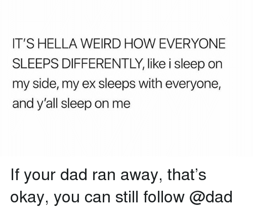 Dad, Weird, and Okay: IT'S HELLA WEIRD HOW EVERYONE  SLEEPS DIFFERENTLY, like i sleep on  my side, my ex sleeps with everyone,  and y'all sleep on me If your dad ran away, that's okay, you can still follow @dad
