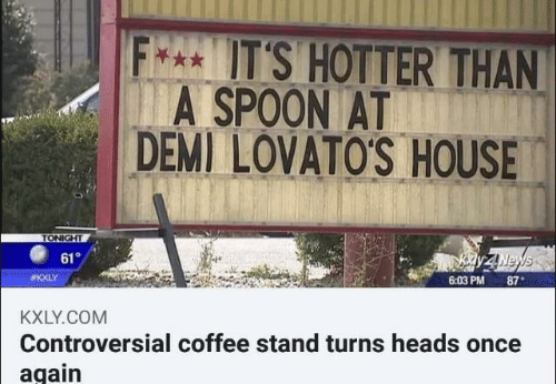 Coffee, House, and Controversial: IT'S HOTTER THAN  A SPOON AT  DEMI LOVATO'S HOUSE  TONIGHT  61  ay zNews  6:03 PM 87  #KXLY  KXLY.COM  Controversial coffee stand turns heads once  again