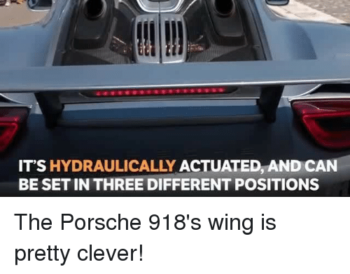 Cleverity: IT'S HYDRAULICALLY ACTUATED, AND CAN  BE SET IN THREE DIFFERENT POSITIONS The Porsche 918's wing is pretty clever!