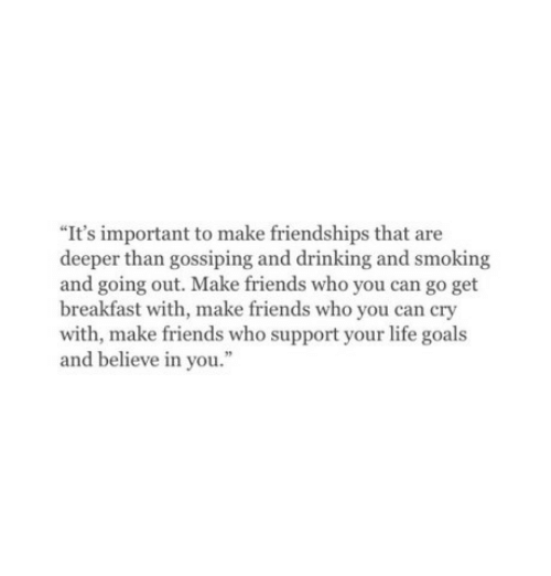 """gossiping: """"It's important to make friendships that are  deeper than gossiping and drinking and smoking  and going out. Make friends who you can go get  breakfast with, make friends who you can cry  with, make friends who support your life goals  and believe in you."""