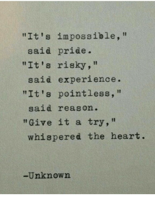 """give it a try: """"It's impossible,""""  """"It's risky,""""  """"It's pointless,  said pride.  said experience  said reason.  """"Give it a try,""""  whispered the heart  -Unknown"""