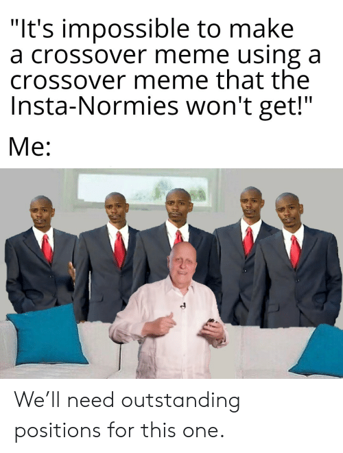 """insta: """"It's impossible to make  a crossover meme using a  crossover meme that the  Insta-Normies won't get!""""  Me: We'll need outstanding positions for this one."""