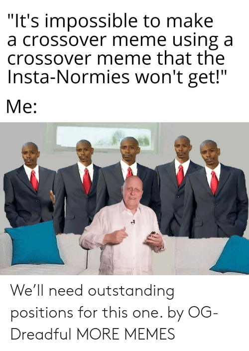 """insta: """"It's impossible to make  a crossover meme using a  crossover meme that the  Insta-Normies won't get!""""  Me: We'll need outstanding positions for this one. by OG-Dreadful MORE MEMES"""
