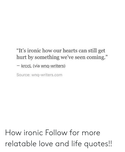 """Ironic, Life, and Love: """"It's ironic how our hearts can still get  hurt by something we've seen coming.""""  35  krccL (via wnq-writers)  Source: wnq-writers.com How ironic  Follow for more relatable love and life quotes!!"""