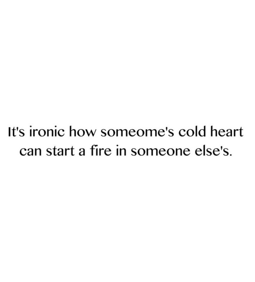 Fire, Ironic, and Heart: It's ironic how someome's cold heart  can start a fire in someone else's.