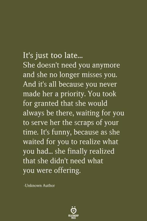 Funny, Time, and Never: It's just too late..  She doesn't need you anymore  and she no longer misses you.  And it's all because you never  made her a priority. You took  for granted that she would  always be there, waiting for you  to serve her the scraps of your  time. It's funny, because as she  waited for you to realize what  you had... she finally realized  that she didn't need what  you were offering.  -Unknown Author  RELATIONSHIP  LES