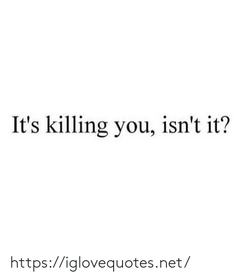 Killing: It's killing you, isn't it? https://iglovequotes.net/