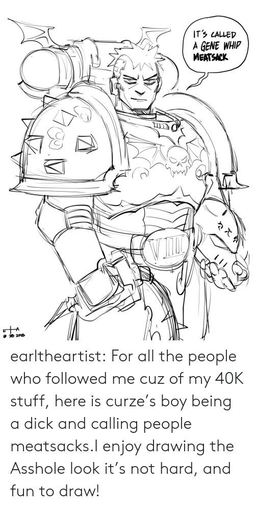 calling: ITS LALLED  A GENE WHIP  MEATSACK earltheartist:  For all the people who followed me cuz of my 40K stuff,here is curze's boy being a dick and calling people meatsacks.I enjoy drawing the Asshole look it's not hard, and fun to draw!