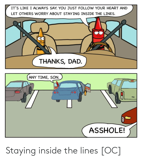 The Lines: IT'S LIKE I ALWAYS SAY. YOU JUST FOLLOW YOUR HEART AND  LET OTHERS WORRY ABOUT STAYING INSIDE THE LINES.  THANKS, DAD.  ANY TIME, SON.  ASSHOLE! Staying inside the lines [OC]