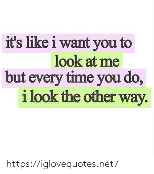 Time, Net, and You: it's like i want you to  look at me  but every time you do,  i look the other way https://iglovequotes.net/