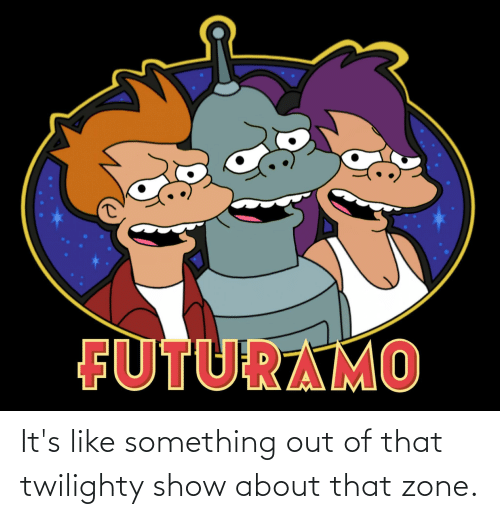 About That: It's like something out of that twilighty show about that zone.